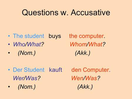 Questions w. Accusative The student buys the computer. Who/What? Whom/What? (Nom.) (Akk.) Der Student kauft den Computer. Wer/Was? Wen/Was? (Nom.) (Akk.)