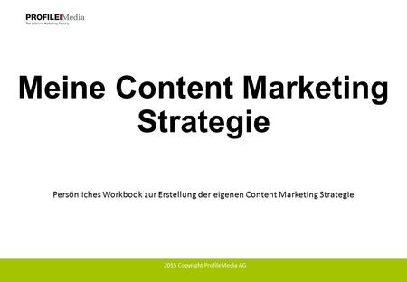 Meine Content Marketing Strategie Persönliches Workbook zur Erstellung der eigenen Content Marketing Strategie 2015 Copyright ProfileMedia AG.
