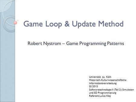 Game Loop & Update Method Robert Nystrom – Game Programming Patterns Universität zu Köln Historisch-Kulturwissenschaftliche Informationsverarbeitung SS.