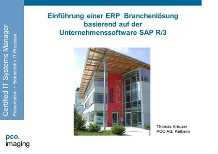 Pco. imaging Einführung einer ERP Branchenlösung basierend auf der Unternehmenssoftware SAP R/3 Certified IT Systems Manager Präsentation - Betriebliche.