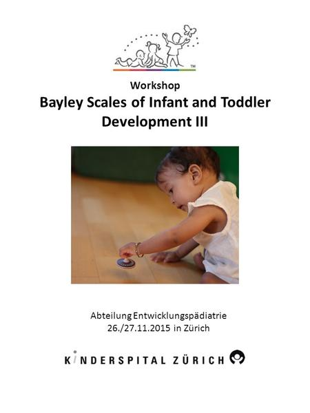 Workshop Bayley Scales of Infant and Toddler Development III Abteilung Entwicklungspädiatrie 26./27.11.2015 in Zürich.