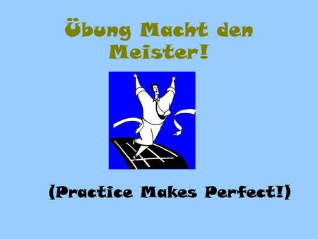 Übung Macht den Meister! (Practice Makes Perfect!)