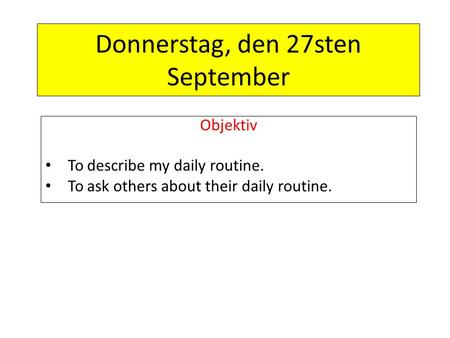 Donnerstag, den 27sten September Objektiv To describe my daily routine. To ask others about their daily routine.