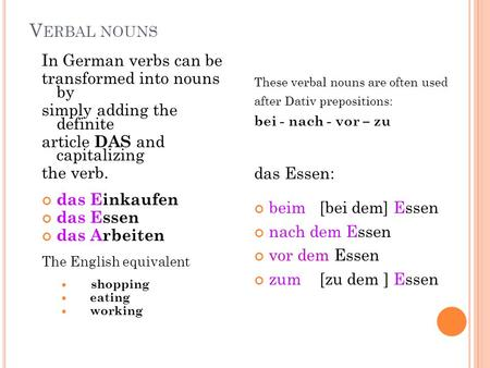 V ERBAL NOUNS In German verbs can be transformed into nouns by simply adding the definite article DAS and capitalizing the verb. das Einkaufen das Essen.