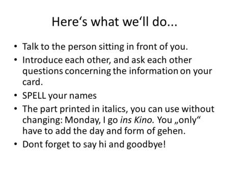 Here's what we'll do... Talk to the person sitting in front of you. Introduce each other, and ask each other questions concerning the information on your.