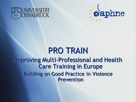 PRO TRAIN Improving Multi-Professional and Health Care Training in Europe Building on Good Practice in Violence Prevention PRO TRAIN Improving Multi-Professional.