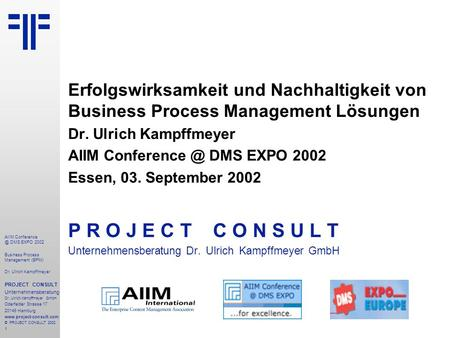 1 AIIM DMS EXPO 2002 Business Process Management (BPM) Dr. Ulrich Kampffmeyer PROJECT CONSULT Unternehmensberatung Dr. Ulrich Kampffmeyer.