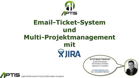 Agile Performance Tools & Information Systems Email-Ticket-System und Multi-Projektmanagement mit Andreas Haaken Systems Engineer Information Architect.