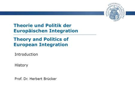 Theorie und Politik der Europäischen Integration Prof. Dr. Herbert Brücker Introduction History Theory and Politics of European Integration.
