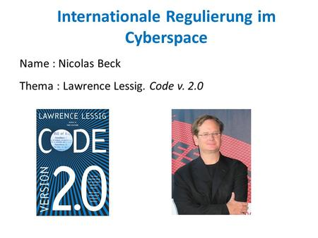 Internationale Regulierung im Cyberspace Thema : Lawrence Lessig. Code v. 2.0 Name : Nicolas Beck.
