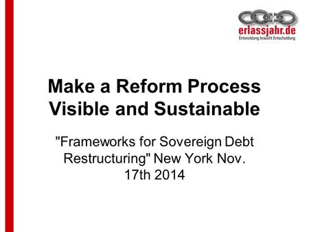 Make a Reform Process Visible and Sustainable Frameworks for Sovereign Debt Restructuring New York Nov. 17th 2014.