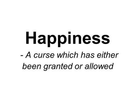 Happiness - A curse which has either been granted or allowed.