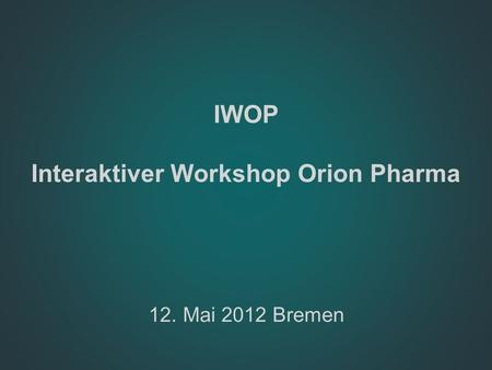 IWOP Interaktiver Workshop Orion Pharma 12. Mai 2012 Bremen.
