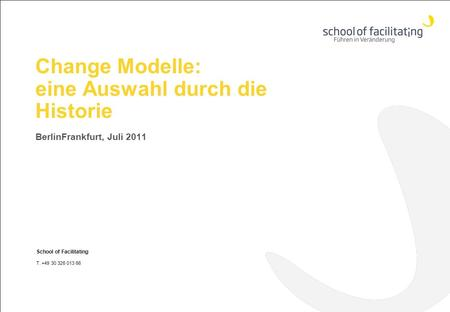 Change Modelle: eine Auswahl durch die Historie BerlinFrankfurt, Juli 2011 School of Facilitating T. +49 30 326 013 66 www.school-of-facilitating.de.