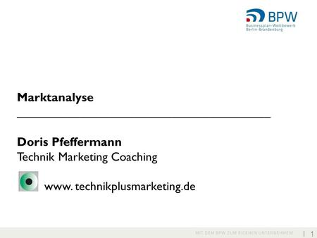 I 1 Marktanalyse _________________________________________ Doris Pfeffermann Technik Marketing Coaching www. technikplusmarketing.de.