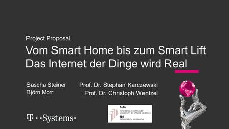 Vom Smart Home bis zum Smart Lift Das Internet der Dinge wird Real Project Proposal Sascha Steiner Björn Morr Prof. Dr. Stephan Karczewski Prof. Dr. Christoph.