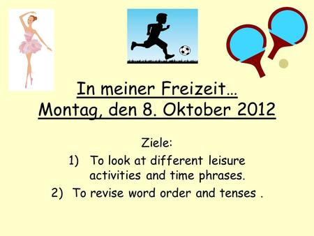In meiner Freizeit… Montag, den 8. Oktober 2012 Ziele: 1)To look at different leisure activities and time phrases. 2)To revise word order and tenses.