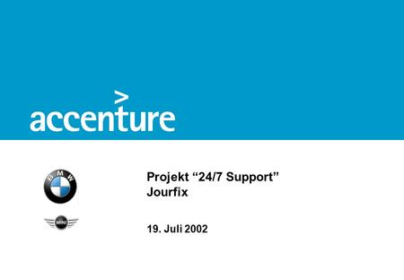 "Projekt ""24/7 Support"" Jourfix 19. Juli 2002. BMW 24/7 Support© Accenture 2002 1 Agenda Service Level Management Kostenabschätzung Migrationsplan Weiteres."