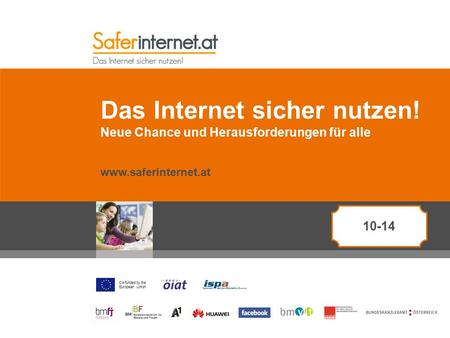 Co-funded by the European Union Das Internet sicher nutzen! Neue Chance und Herausforderungen für alle www.saferinternet.at 10-14.