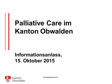 Finanzdepartement FD Palliative Care im Kanton Obwalden Informationsanlass, 15. Oktober 2015.