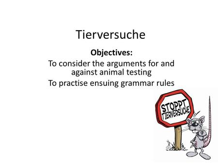 Tierversuche Objectives: To consider the arguments for and against animal testing To practise ensuing grammar rules.