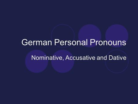 German Personal Pronouns Nominative, Accusative and Dative.