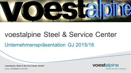Voestalpine Steel & Service Center GmbH www.voestalpine.com/ssc voestalpine Steel & Service Center GmbH voestalpine Steel & Service Center Unternehmenspräsentation.