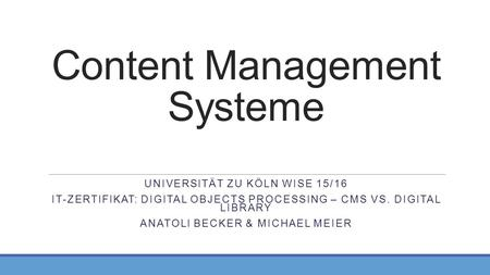 Content Management Systeme UNIVERSITÄT ZU KÖLN WISE 15/16 IT-ZERTIFIKAT: DIGITAL OBJECTS PROCESSING – CMS VS. DIGITAL LIBRARY ANATOLI BECKER & MICHAEL.