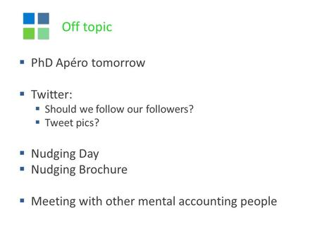 Off topic  PhD Apéro tomorrow  Twitter:  Should we follow our followers?  Tweet pics?  Nudging Day  Nudging Brochure  Meeting with other mental.