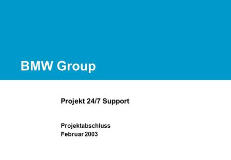 BMW Group Projekt 24/7 Support Projektabschluss Februar 2003.