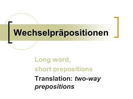 Wechselpräpositionen Long word, short prepositions Translation: two-way prepositions.