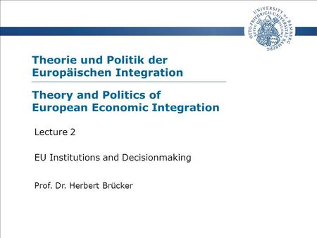 Theorie und Politik der Europäischen Integration Prof. Dr. Herbert Brücker Lecture 2 EU Institutions and Decisionmaking Theory and Politics of European.