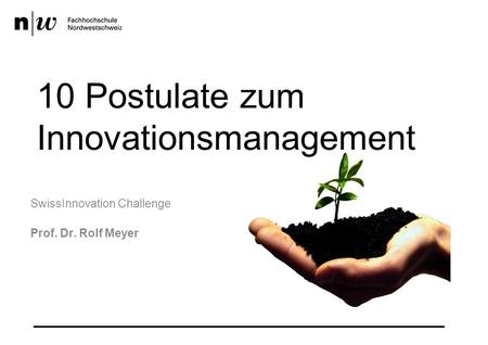 10 Postulate zum Innovationsmanagement SwissInnovation Challenge Prof. Dr. Rolf Meyer.