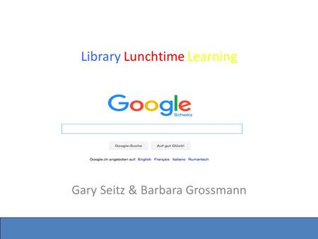 Seite 1 Library Lunchtime Learning Google Gary Seitz & Barbara Grossmann.