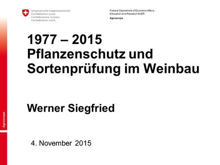 Federal Department of Economic Affairs, Education and Research EAER Agroscope 4. November 2015 1977 – 2015 Pflanzenschutz und Sortenprüfung im Weinbau.