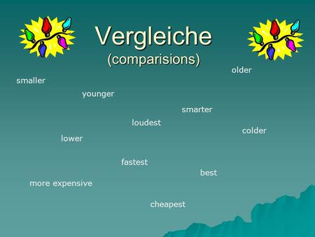 Vergleiche (comparisions) smaller smarter lower best more expensive older younger loudest fastest colder cheapest.