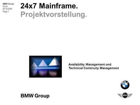 BMW Group FZ-41 05.10.2005 Page 1 24x7 Mainframe. Projektvorstellung. Availability Management und Technical Continuity Management.
