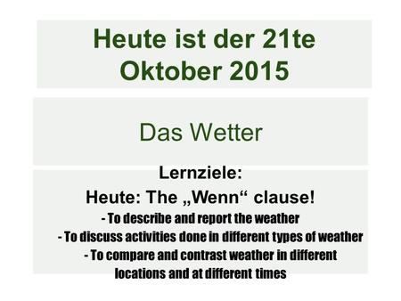 "Das Wetter Lernziele: Heute: The ""Wenn"" clause! - To describe and report the weather - To discuss activities done in different types of weather - To compare."
