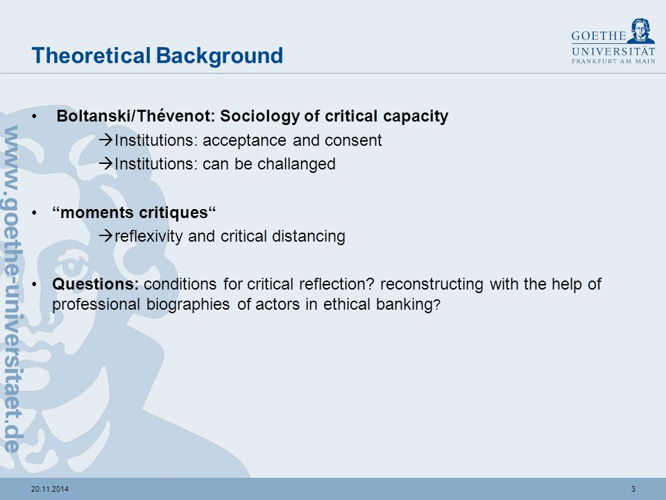 420.11.2014 Theoretical Background Boltanski/Thévenot: Sociology of critical capacity  Institutions: acceptance and consent  Institutions: can be challanged moments critiques  reflexivity and critical distancing Questions: conditions for critical reflection.
