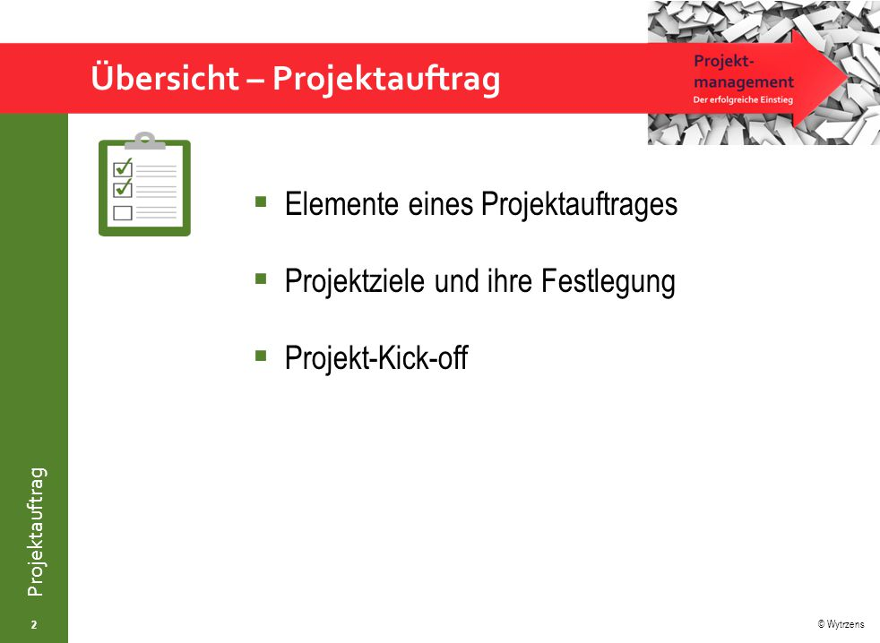 © Wytrzens Projektauftrag Lehr- und Lernziele – Projektauftrag 3 Vertrautheit mit Prinzipien der Erstellung von Projektaufträgen Verständnis und Bedeutung von Mechanismen der Zielfestlegung Rüstzeug für professionellen Projektauftakt