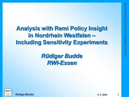 Rheinisch-Westfälisches Institut für Wirtschaftsforschung 1 8. 6. 2004 Rüdiger Budde Analysis with Remi Policy Insight in Nordrhein Westfalen – Including.