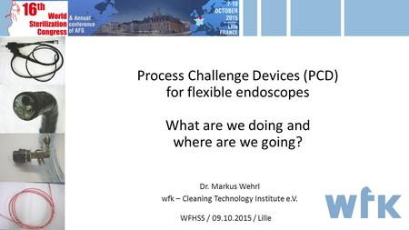 Process Challenge Devices (PCD) for flexible endoscopes What are we doing and where are we going? WFHSS / 09.10.2015 / Lille Dr. Markus Wehrl wfk – Cleaning.