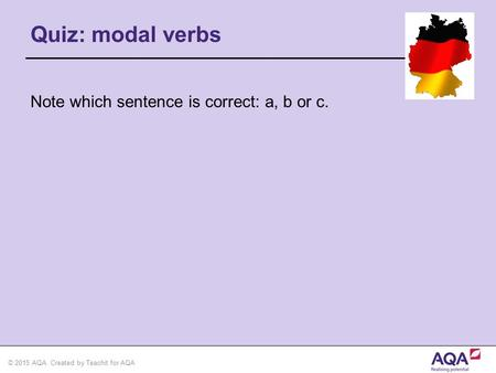 © 2015 AQA. Created by Teachit for AQA Quiz: modal verbs Note which sentence is correct: a, b or c.