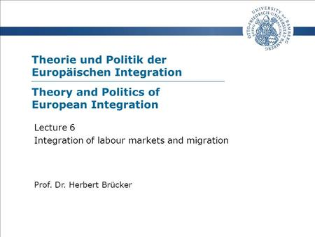 Theorie und Politik der Europäischen Integration Prof. Dr. Herbert Brücker Lecture 6 Integration of labour markets and migration Theory and Politics of.