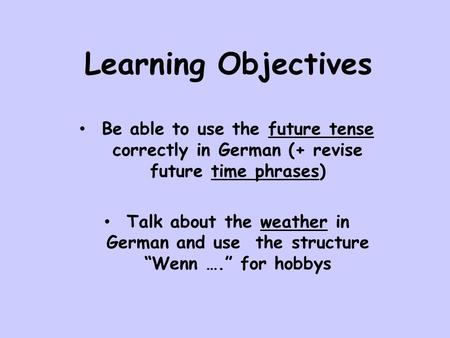 Learning Objectives Be able to use the future tense correctly in German (+ revise future time phrases) Talk about the weather in German and use the structure.