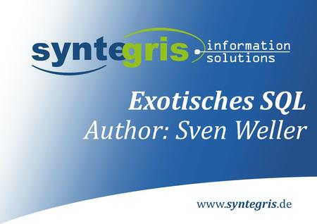 Www.syntegris.de Exotisches SQL Author: Sven Weller.