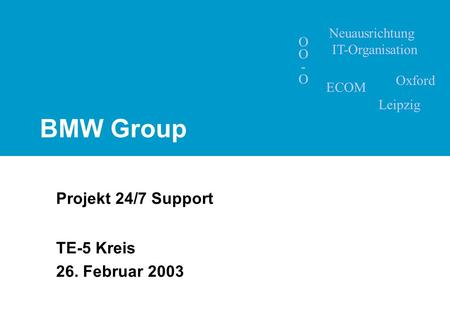 BMW Group Projekt 24/7 Support TE-5 Kreis 26. Februar 2003 Neuausrichtung IT-Organisation OO-OOO-O ECOM Leipzig Oxford.