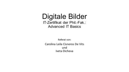 Digitale Bilder IT-Zertifikat der Phil.-Fak.: Advanced IT Basics Referat von: Carolina Leila Cisneros De Vits und Iveta Dicheva.