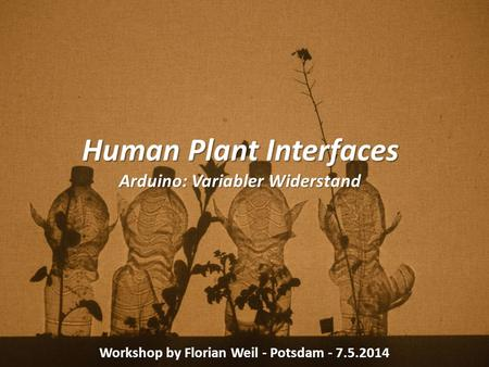 Human Plant Interfaces Arduino: Variabler Widerstand Workshop by Florian Weil - Potsdam - 7.5.2014.
