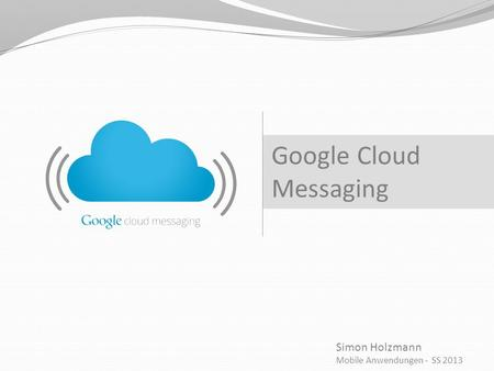 Simon Holzmann Mobile Anwendungen - SS 2013 Google Cloud Messaging.